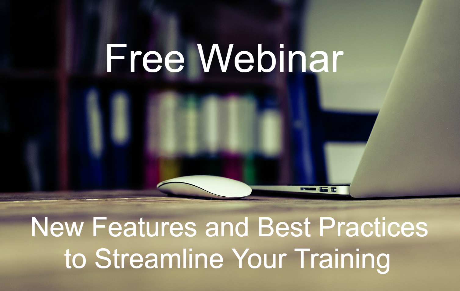 Webinar: New Features and Best Practices to Streamline Your Training